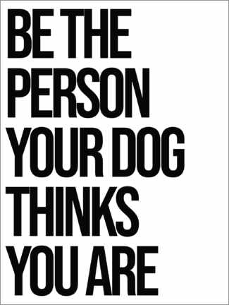 Poster Be the person your dog thinks you are