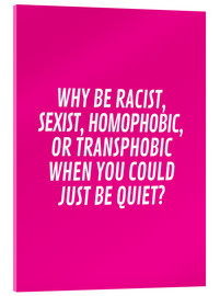 Verre acrylique  Why Be Racist, Sexist, Homophobic, or Transphobic When You Could Just Be Quiet Pink - Creative Angel