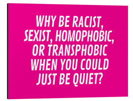 Alu-Dibond  Why Be Racist, Sexist, Homophobic, or Transphobic When You Could Just Be Quiet Pink - Creative Angel
