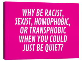 Tableau sur toile  Why Be Racist, Sexist, Homophobic, or Transphobic When You Could Just Be Quiet Pink - Creative Angel