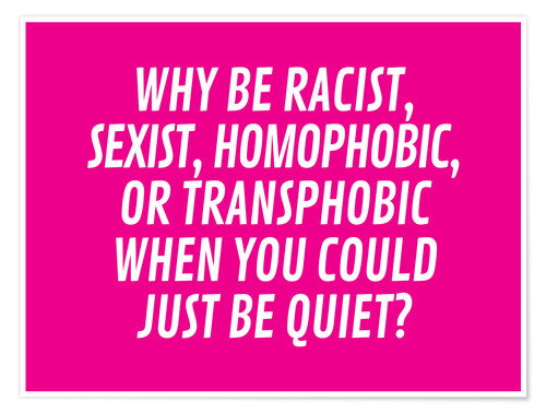 Poster Why Be Racist, Sexist, Homophobic, or Transphobic When You Could Just Be Quiet Pink