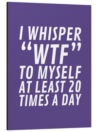 Tableau en aluminium  I Whisper WTF to Myself at Least 20 Times a Day - Creative Angel