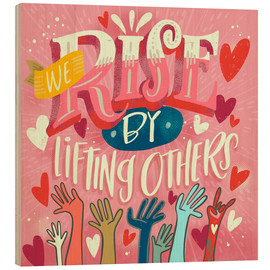Tableau en bois  We Rise By Lifting Others - Cynthia Frenette